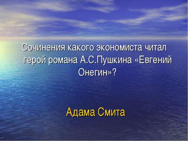 Адама Смита Сочинения какого экономиста читал герой романа А.С.Пушкина «Евген...