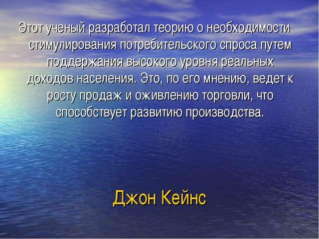Джон Кейнс Этот ученый разработал теорию о необходимости стимулирования потре...