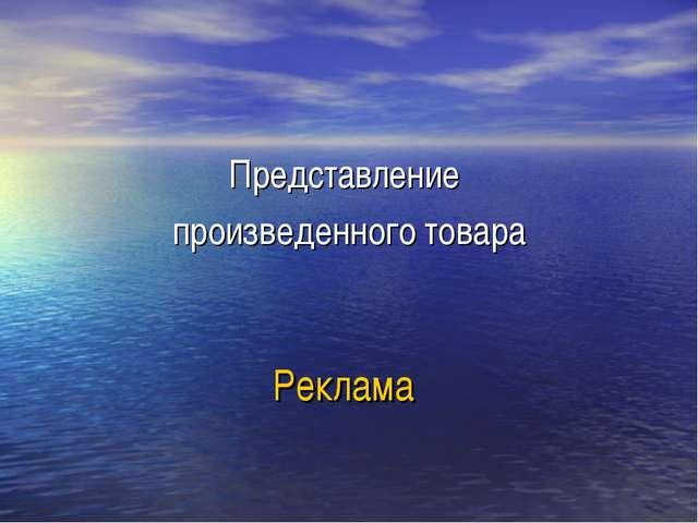Реклама Представление произведенного товара