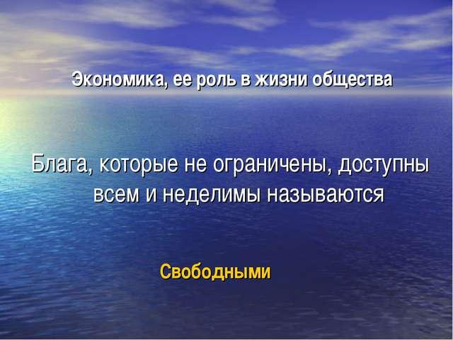 Свободными Блага, которые не ограничены, доступны всем и неделимы называются...