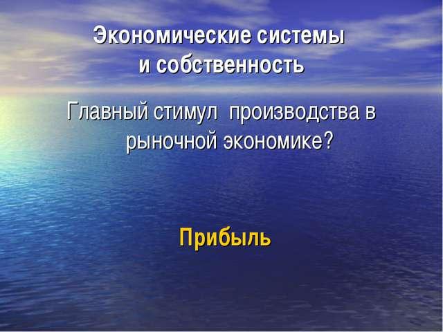 Экономические системы и собственность Главный стимул производства в рыночной...