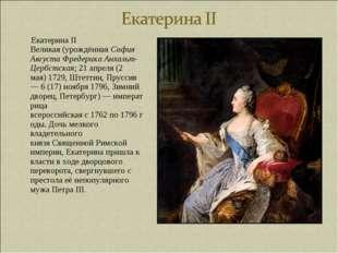 Екатерина II Великая(урождённаяСофия Августа Фредерика Анхальт-Цербстская;