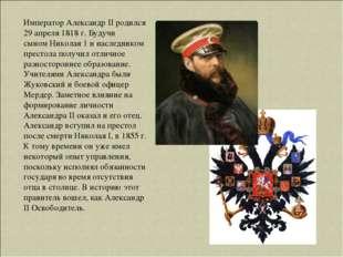 Император Александр II родился 29 апреля 1818 г. Будучи сыномНиколая 1и нас