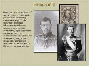 Николай 2 (18 мая 1868 г.-17 июля 1918г.) – последний российский император,