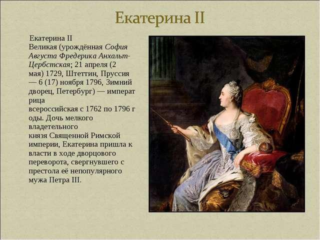 Екатерина II Великая(урождённаяСофия Августа Фредерика Анхальт-Цербстская;...