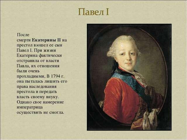 После смертиЕкатерины II на престол взошел ее сын Павел I. При жизни Екатер...