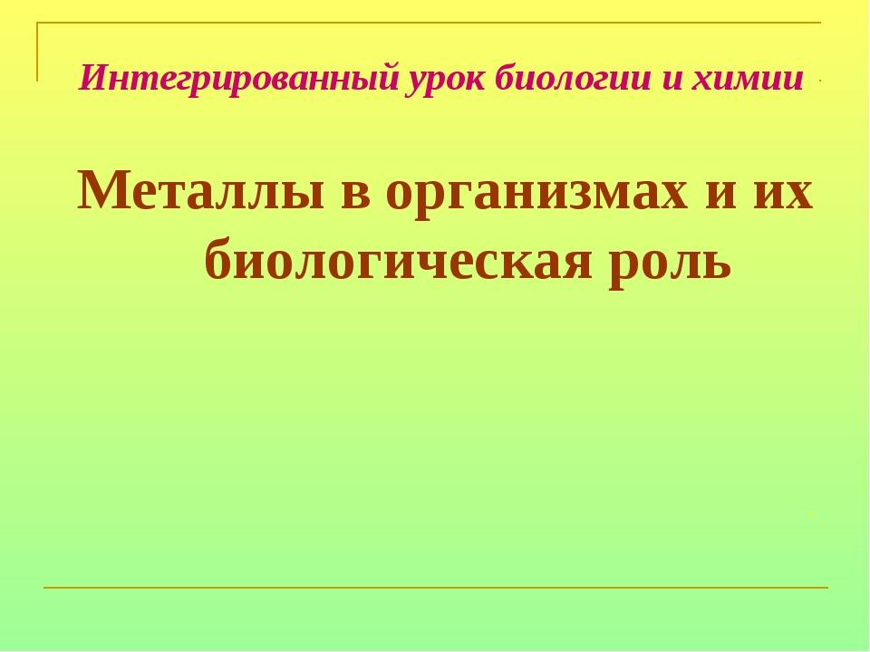 Интегрированный урок биологии и химии Металлы в организмах и их биологическа...