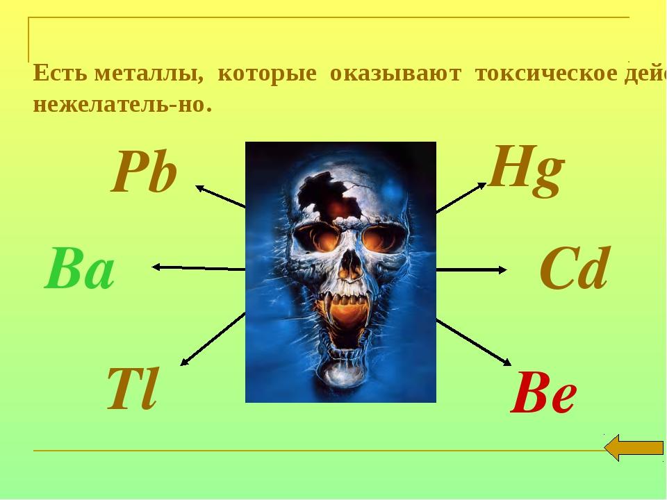 Есть металлы, которые оказывают токсическое действие на организм и их присут...