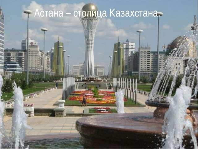 Астана – столица Казахстана.