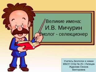 Великие имена: И.В. Мичурин биолог - селекционер Учитель биологии и химии МБО