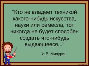 """""""Кто не владеет техникой какого-нибудь искусства, науки или ремесла, тот нико"""