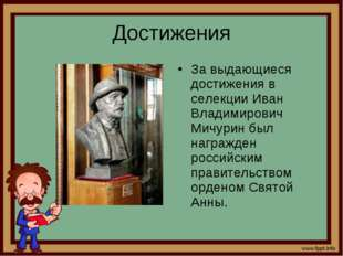 Достижения За выдающиеся достижения в селекции Иван Владимирович Мичурин был