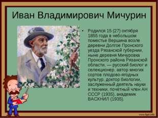 Иван Владимирович Мичурин Родился 15 (27) октября 1855 года в небольшом помес