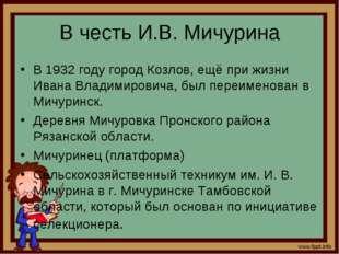 В честь И.В. Мичурина В 1932 году город Козлов, ещё при жизни Ивана Владимиро