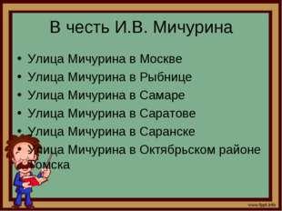 В честь И.В. Мичурина Улица Мичурина в Москве Улица Мичурина в Рыбнице Улица