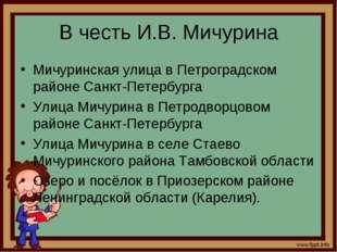 В честь И.В. Мичурина Мичуринская улица в Петроградском районе Санкт-Петербур