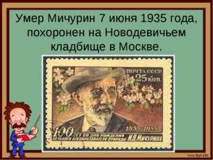 Умер Мичурин 7 июня 1935 года, похоронен на Новодевичьем кладбище в Москве.