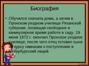 Биография Обучался сначала дома, а затем в Пронском уездном училище Рязанской