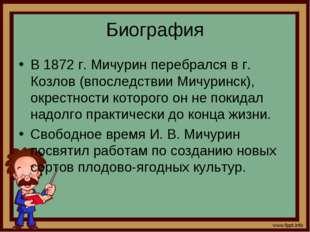 Биография В 1872 г. Мичурин перебрался в г. Козлов (впоследствии Мичуринск),