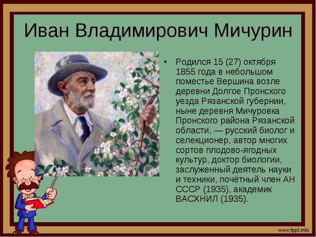 Иван Владимирович Мичурин Родился 15 (27) октября 1855 года в небольшом помес...