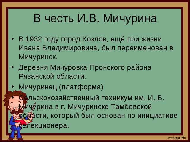 В честь И.В. Мичурина В 1932 году город Козлов, ещё при жизни Ивана Владимиро...
