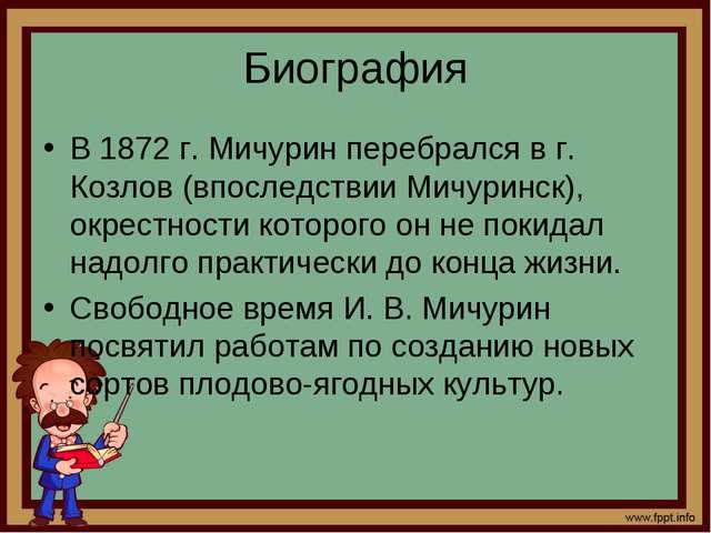 Биография В 1872 г. Мичурин перебрался в г. Козлов (впоследствии Мичуринск),...
