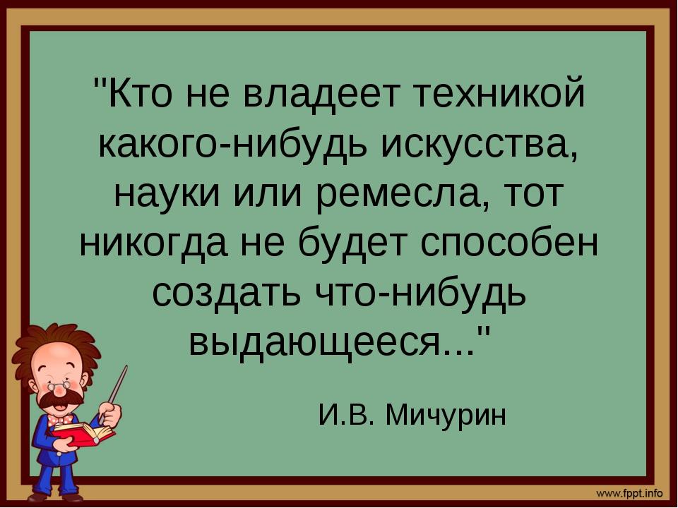 """""""Кто не владеет техникой какого-нибудь искусства, науки или ремесла, тот нико..."""