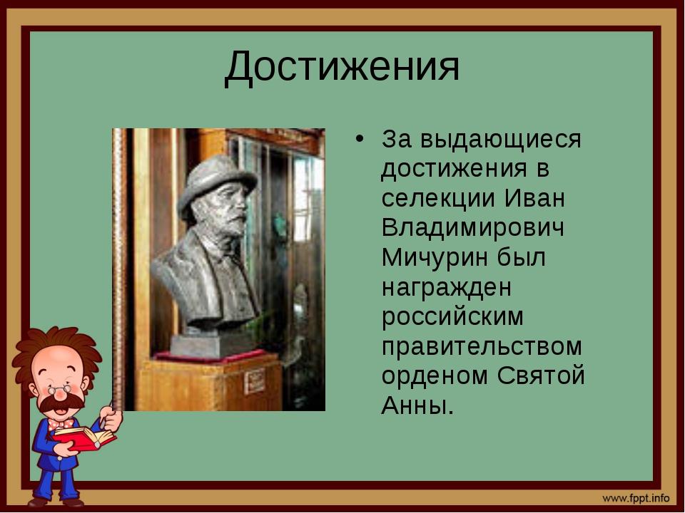 Достижения За выдающиеся достижения в селекции Иван Владимирович Мичурин был...