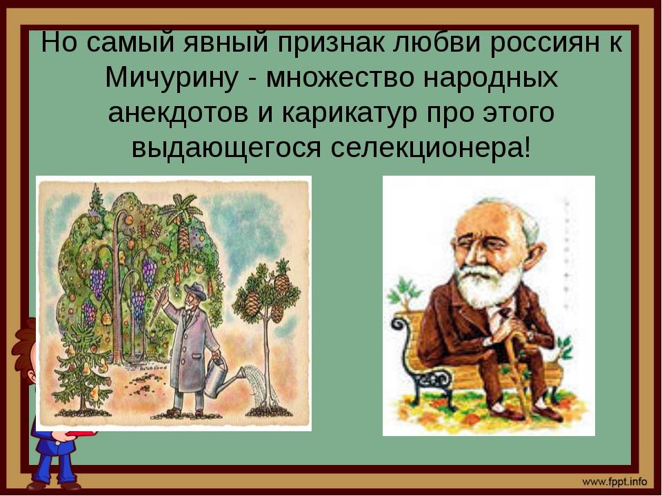 Но самый явный признаклюбви россиян к Мичурину - множество народных анекдото...