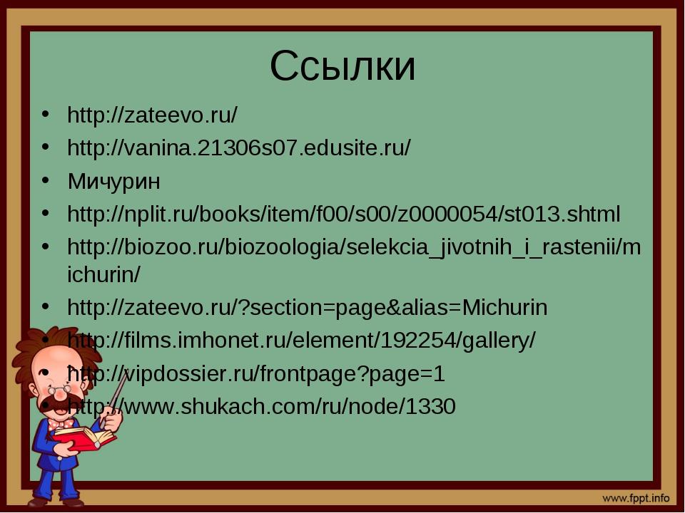 Ссылки http://zateevo.ru/ http://vanina.21306s07.edusite.ru/ Мичурин http://n...