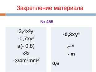 Закрепление материала 3,4x²y -0,7xy² a(- 0,8) x²x -3/4m³mm² -0,3xy² - m 0,6