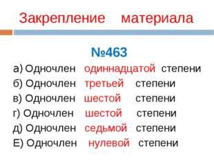 Закрепление материала №463 a) Одночлен одиннадцатой степени б) Одночлен треть