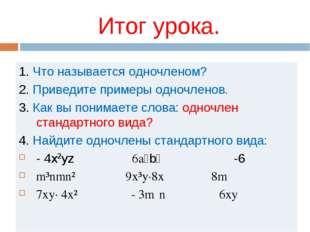Итог урока. 1. Что называется одночленом? 2. Приведите примеры одночленов. 3.