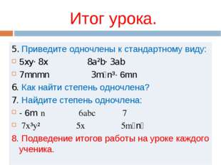 Итог урока. 5. Приведите одночлены к стандартному виду: 5xy· 8x 8a²b· 3ab 7mn
