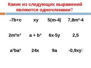 Какие из следующих выражений являются одночленами? -7b+c xy5(m-4)7,8m²·4