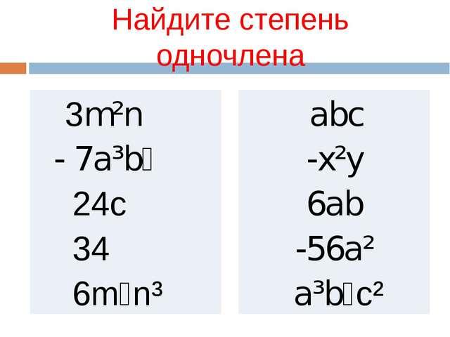 Найдите степень одночлена 3m²n - 7a³b⁴ 24c 34 6m⁴n³ abc -x²y 6ab -56a² a³b⁴c²
