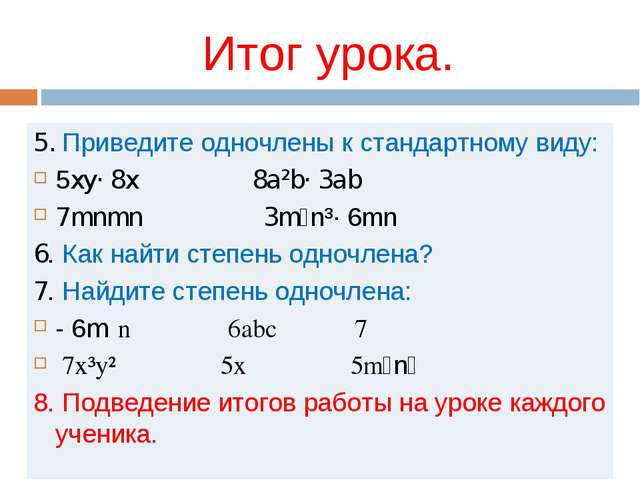 Итог урока. 5. Приведите одночлены к стандартному виду: 5xy· 8x 8a²b· 3ab 7mn...