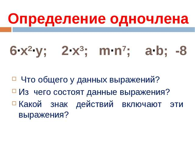 Определение одночлена 6·x2·у; 2·x3; m·n7; a·b; -8 Что общего у данных выражен...