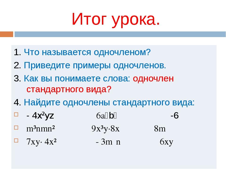 Итог урока. 1. Что называется одночленом? 2. Приведите примеры одночленов. 3....
