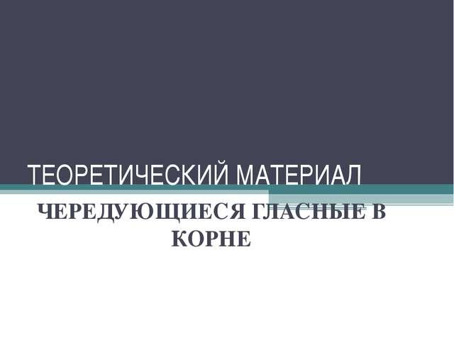 ТЕОРЕТИЧЕСКИЙ МАТЕРИАЛ ЧЕРЕДУЮЩИЕСЯ ГЛАСНЫЕ В КОРНЕ