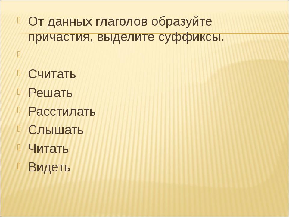 От данных глаголов образуйте причастия, выделите суффиксы.  Считать Решать Р...