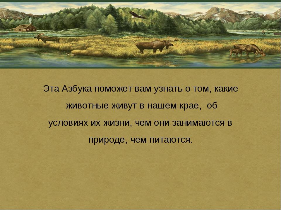 Эта Азбука поможет вам узнать о том, какие животные живут в нашем крае, об ус...