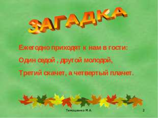 Тимошенко М.А. * Ежегодно приходят к нам в гости: Один седой , другой молодой