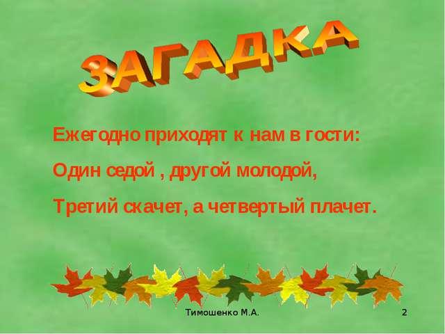 Тимошенко М.А. * Ежегодно приходят к нам в гости: Один седой , другой молодой...