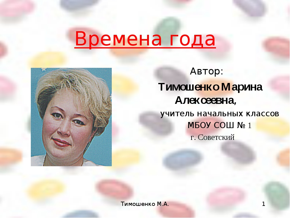 Тимошенко М.А. * Времена года Автор: Тимошенко Марина Алексеевна, учитель нач...