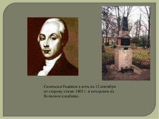 Скончался Радищев в ночь на 12 сентября по старому стилю 1802 г. и похоронен