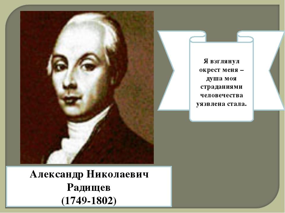 Александр Николаевич Радищев (1749-1802) Я взглянул окрест меня – душа моя с...