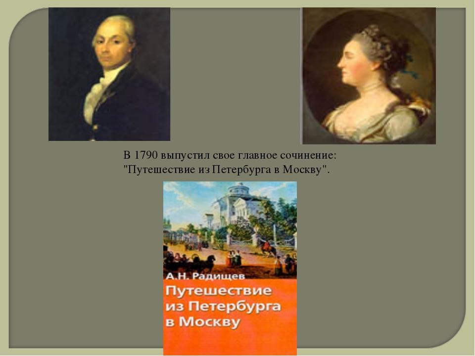 """В 1790 выпустил свое главное сочинение: """"Путешествие из Петербурга в Москву""""."""
