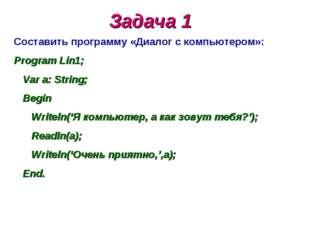 Задача 1 Составить программу «Диалог с компьютером»: Program Lin1; Var a: Str