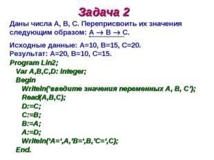 Задача 2 Даны числа А, В, С. Переприсвоить их значения следующим образом: А 
